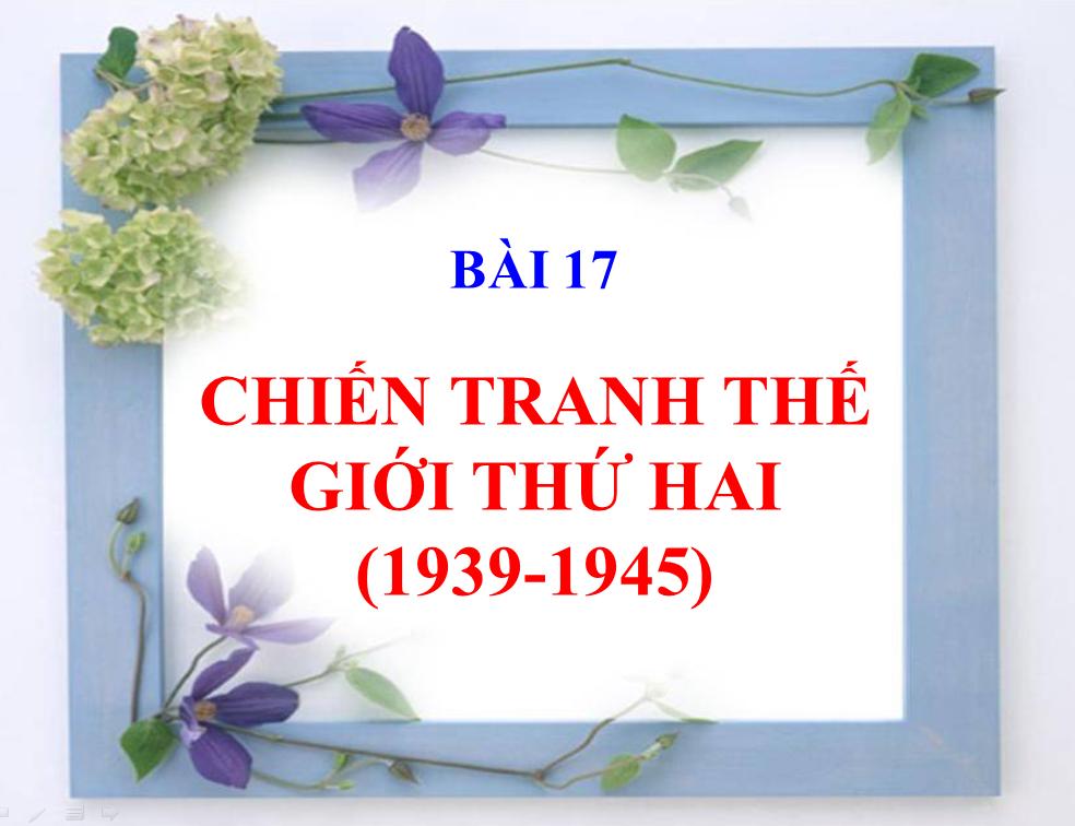 BÀI 17. CHIẾN TRANH THẾ GIỚI THỨ HAI (1939 - 1945)_THPT Hùng Vương_Tân An