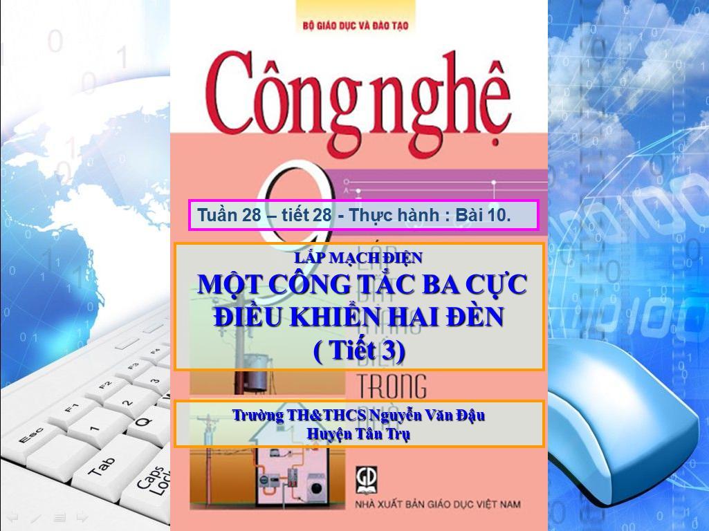 Công Nghệ 9 - Bài 10: Thực hành lắp mạch điện một công tắc ba cực điều khiển 2 đèn (tiết 3) - Trường TH&THCS Nguyễn Văn Đậu - Huyện Tân Trụ