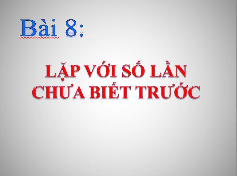 Tin học 8_Lặp với số lần chưa biết trước_THCS Trần Văn Giàu_KT