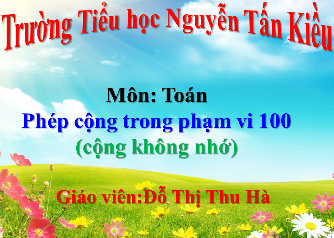Phép cộng trong phạm vị 100 (cộng không nhớ) - Trường Tiểu học Nguyễn Tấn Kiều - Thị xã Kiến Tường