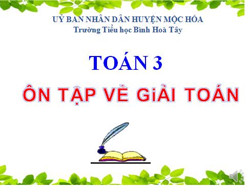 Toán 3 - Ôn tập về giải toán (tuần 34) - Trường TH Bình Hòa Tây - Mộc Hóa - Long An