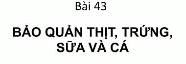 Bài 43 Bảo quản thịt cá trứng sữa_THPT Hùng Vương_Tân An